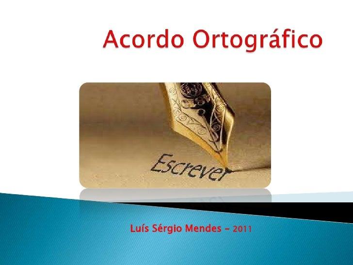 Acordo Ortográfico<br />Luís Sérgio Mendes – 2011<br />