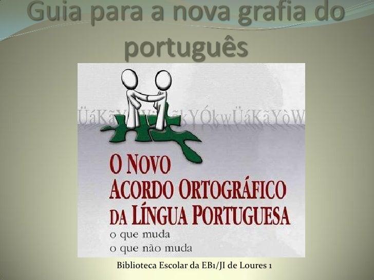Guia para a nova grafia do       português       Biblioteca Escolar da EB1/JI de Loures 1