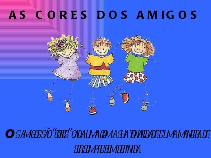 """AS CORES DOS AMIGOS O s amigos são """"cores"""" cada uma com a sua tonalidade e uma maneira de ser sempre bem definida"""