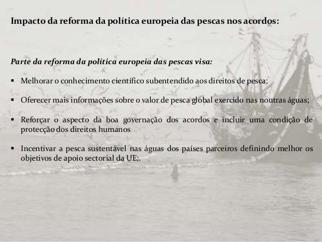 Impacto da reforma da política europeia das pescas nos acordos: Parte da reforma da política europeia das pescas visa:  M...