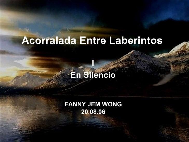 Acorralada Entre Laberintos   I  En Silencio  FANNY JEM WONG  20.08.06