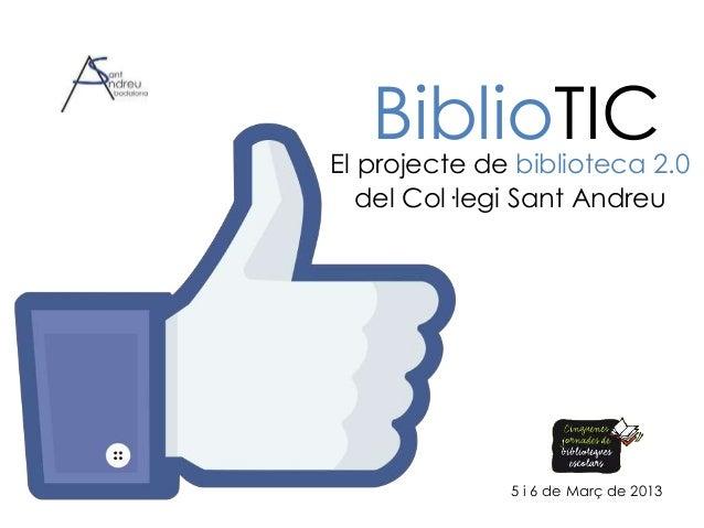 BiblioTICEl projecte de biblioteca 2.0   del Col·legi Sant Andreu              5 i 6 de Març de 2013