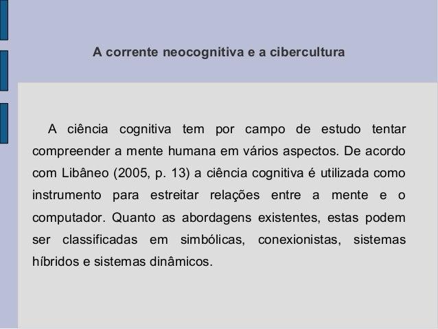 A corrente neocognitiva e a cibercultura  A ciência cognitiva tem por campo de estudo tentar  compreender a mente humana e...