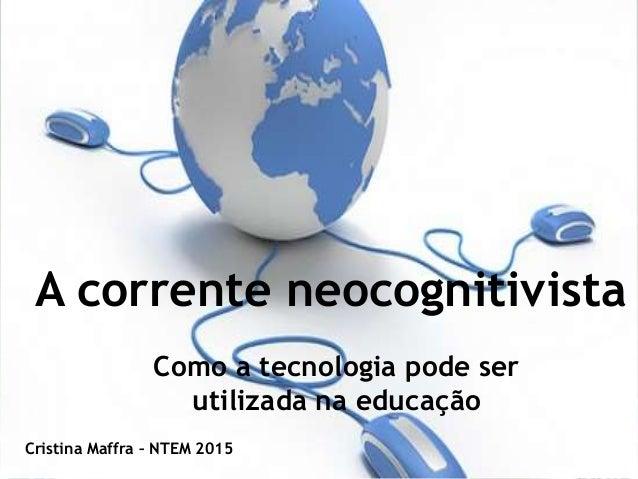 A corrente neocognitivista Como a tecnologia pode ser utilizada na educação Cristina Maffra – NTEM 2015