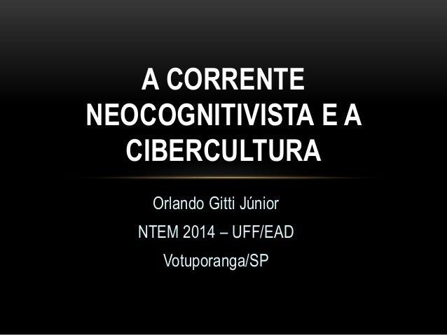 A CORRENTE  NEOCOGNITIVISTA E A  CIBERCULTURA  Orlando Gitti Júnior  NTEM 2014 – UFF/EAD  Votuporanga/SP