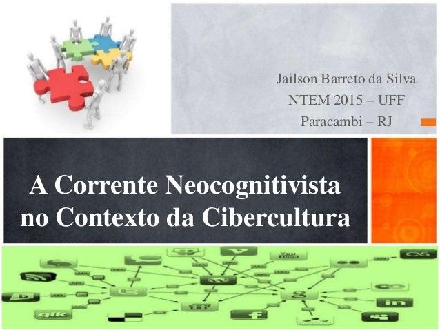 Jailson Barreto da Silva NTEM 2015 – UFF Paracambi – RJ A Corrente Neocognitivista no Contexto da Cibercultura