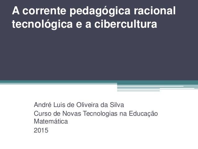 A corrente pedagógica racional tecnológica e a cibercultura André Luis de Oliveira da Silva Curso de Novas Tecnologias na ...