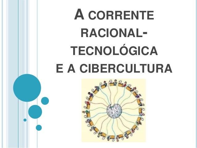 A CORRENTE  RACIONAL-TECNOLÓGICA  E A CIBERCULTURA