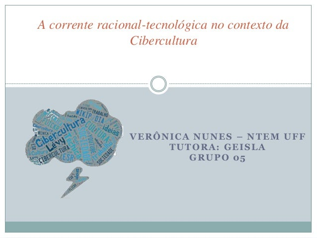 A corrente racional-tecnológica no contexto da  Cibercultura  VERÔNICA NUNES – NTEM UFF  TUTORA: GEISLA  GRUPO 05