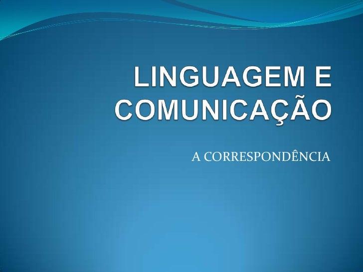 LINGUAGEM E COMUNICAÇÃO<br />A CORRESPONDÊNCIA<br />