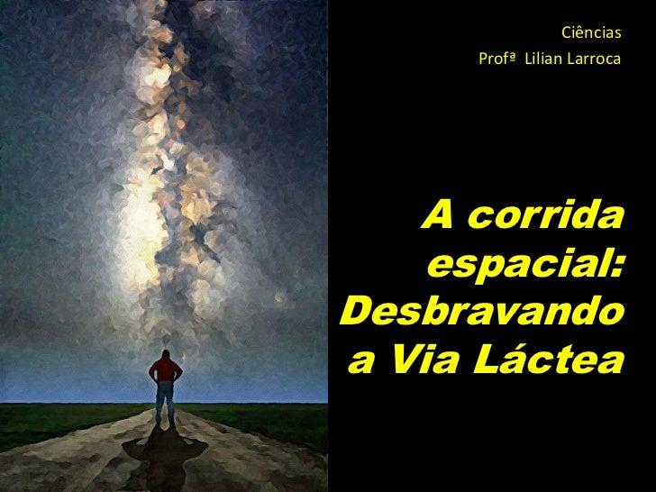 Ciências      Profª Lilian Larroca   A corrida    espacial:Desbravandoa Via Láctea