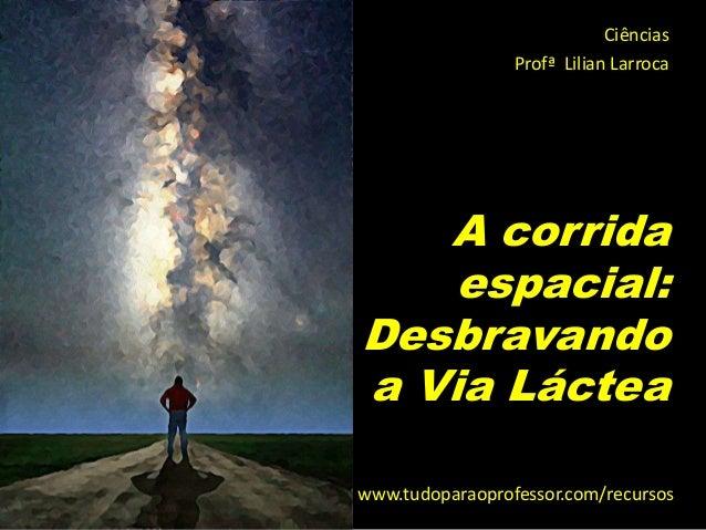Ciências                 Profª Lilian Larroca   A corrida    espacial:Desbravandoa Via Lácteawww.tudoparaoprofessor.com/re...