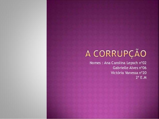 Nomes : Ana Carolina Lepsch nº02 Gabrielle Alves nº06 Victória Vanessa nº20 2ª E.M