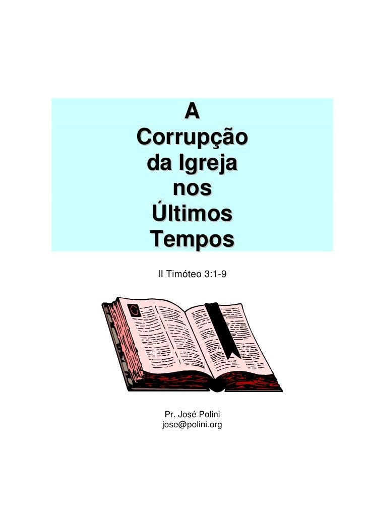 A Corrupção  da Igreja    nos  Últimos  Tempos  II Timóteo 3:1-9        Pr. José Polini   jose@polini.org
