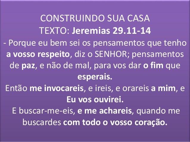 CONSTRUINDO SUA CASA  TEXTO: Jeremias 29.11-14  - Porque eu bem sei os pensamentos que tenho  a vosso respeito, diz o SENH...