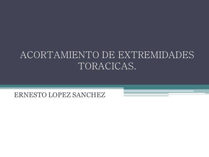 ACORTAMIENTO DE EXTREMIDADES          TORACICAS.ERNESTO LOPEZ SANCHEZ