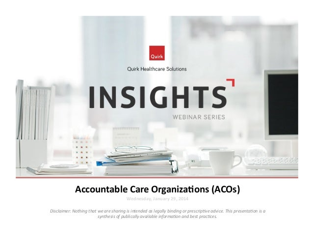 Accountable	   Care	   Organiza2ons	   (ACOs)	    Wednesday,	   January	   29,	   2014	     Disclaimer:	   Nothing	   that...