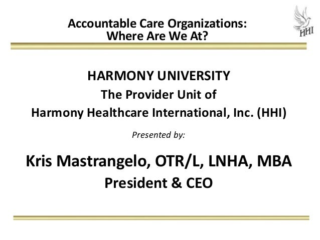 Accountable Care Organizations:            Where Are We At?         HARMONY UNIVERSITY          The Provider Unit ofHarmon...