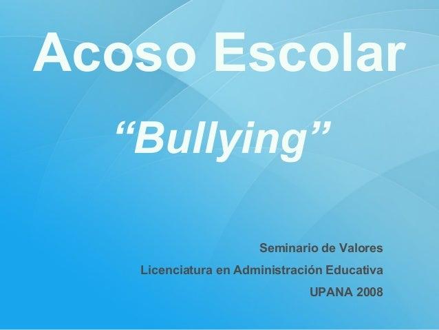 """Acoso Escolar """"Bullying"""" Seminario de Valores Licenciatura en Administración Educativa UPANA 2008"""