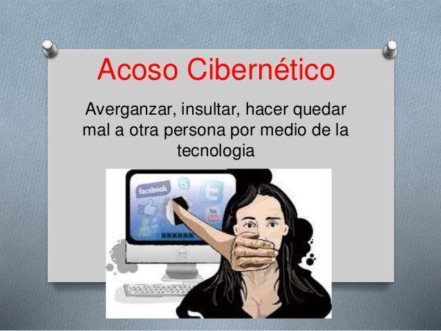 Acoso Cibernético Averganzar, insultar, hacer quedar mal a otra persona por medio de la tecnologia