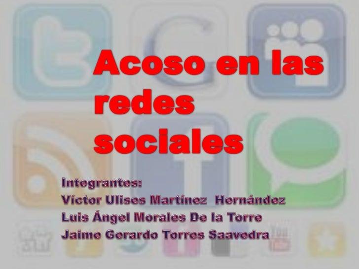 Acoso en las redes sociales<br />Integrantes:<br />Víctor Ulises Martínez  Hernández<br />Luis Ángel Morales De la Torre<b...