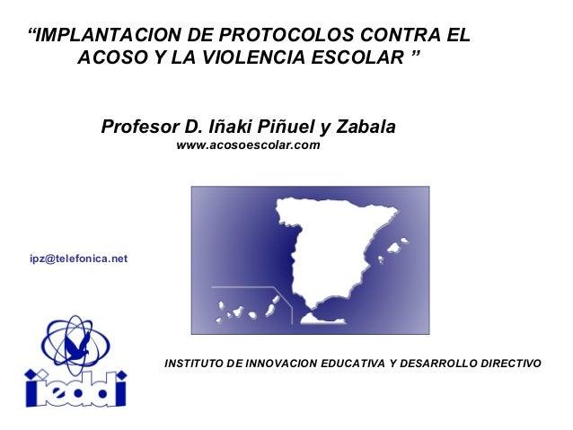 """""""IMPLANTACION DE PROTOCOLOS CONTRA EL ACOSO Y LA VIOLENCIA ESCOLAR """" Profesor D. Iñaki Piñuel y Zabala www.acosoescolar.co..."""