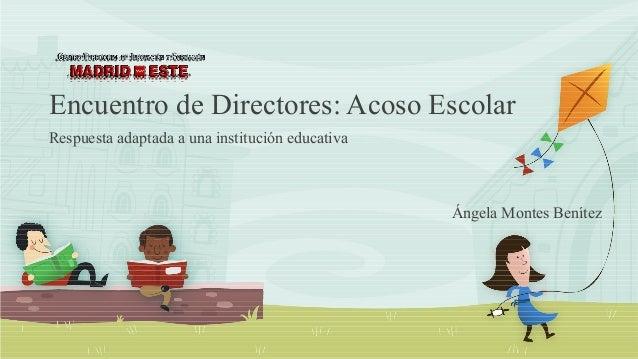 Encuentro de Directores: Acoso Escolar Respuesta adaptada a una institución educativa Ángela Montes Benítez