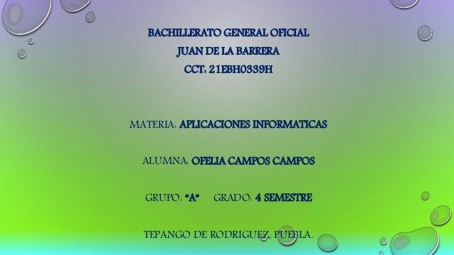 BACHILLERATO GENERAL OFICIAL JUAN DE LA BARRERA CCT: 21EBH0339H MATERIA: APLICACIONES INFORMATICAS ALUMNA: OFELIA CAMPOS C...