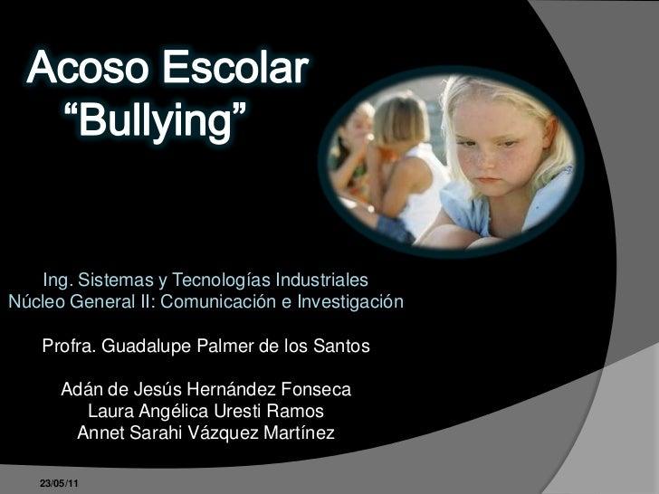 """Acoso Escolar <br />   """"Bullying""""<br />Ing. Sistemas y Tecnologías IndustrialesNúcleo General II: Comunicación e Investiga..."""