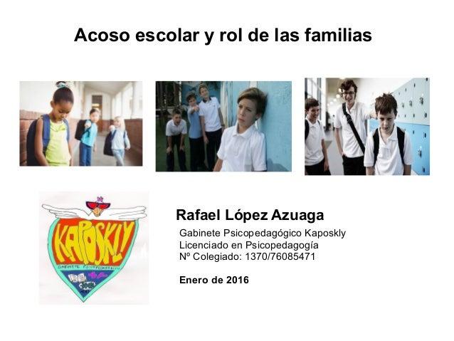 Acoso escolar y rol de las familias Rafael López Azuaga Gabinete Psicopedagógico Kaposkly Licenciado en Psicopedagogía Nº ...