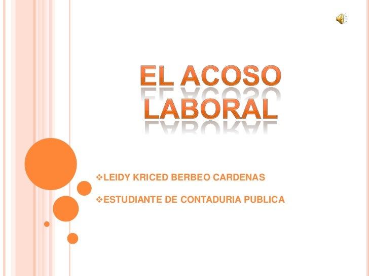 El Acoso laboral<br /><ul><li>LEIDY KRICED BERBEO CARDENAS
