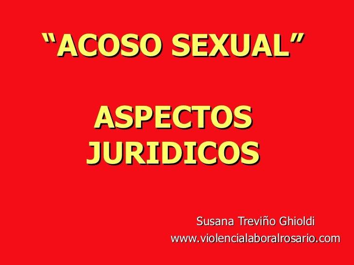 """"""" ACOSO SEXUAL"""" ASPECTOS JURIDICOS Susana Treviño Ghioldi www.violencialaboralrosario.com"""