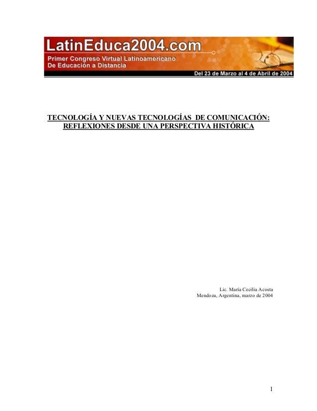 1  TECNOLOGÍA Y NUEVAS TECNOLOGÍAS DE COMUNICACIÓN:  REFLEXIONES DESDE UNA PERSPECTIVA HISTÓRICA  Lic. María Cecilia Acost...