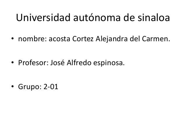 Universidad autónoma de sinaloa • nombre: acosta Cortez Alejandra del Carmen. • Profesor: José Alfredo espinosa. • Grupo: ...
