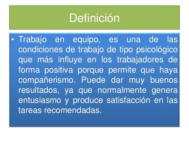 Definición • Trabajo en equipo, es una de las condiciones de trabajo de tipo psicológico que más influye en los trabajador...