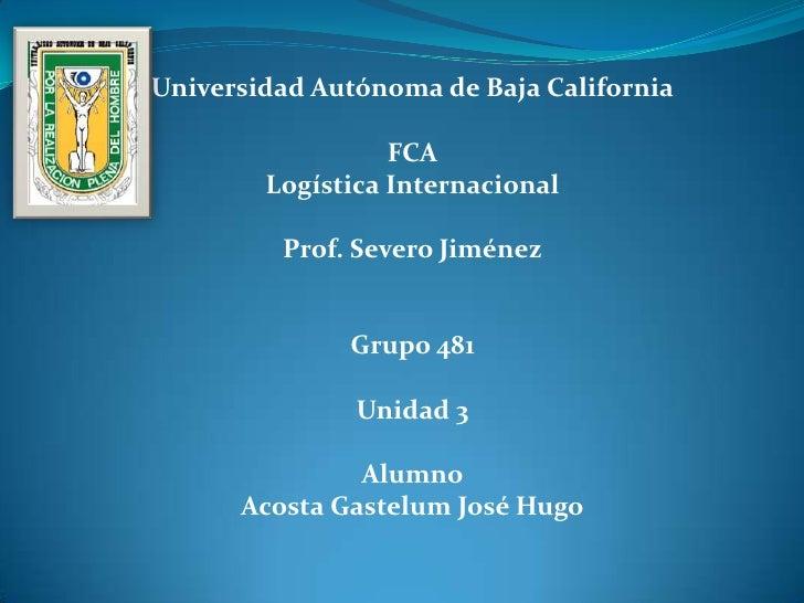 Universidad Autónoma de Baja California                  FCA        Logística Internacional         Prof. Severo Jiménez  ...