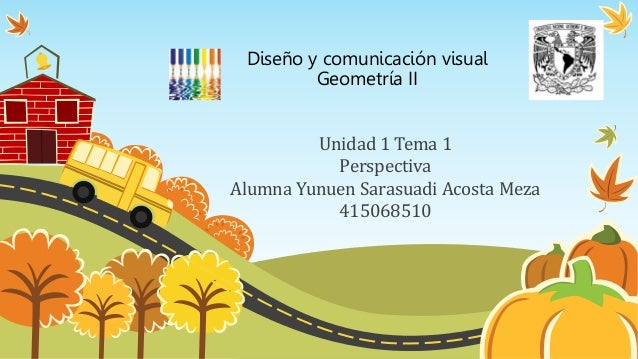 Diseño y comunicación visual Geometría II Unidad 1 Tema 1 Perspectiva Alumna Yunuen Sarasuadi Acosta Meza 415068510