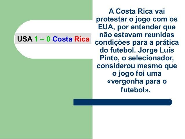 A Costa Rica vaiprotestar o jogo com osEUA, por entender quenão estavam reunidascondições para a práticado futebol. Jorge ...
