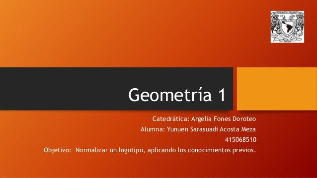 Geometría 1  Catedrática: Argelia Fones Doroteo  Alumna: Yunuen Sarasuadi Acosta Meza  415068510  Objetivo: Normalizar un ...