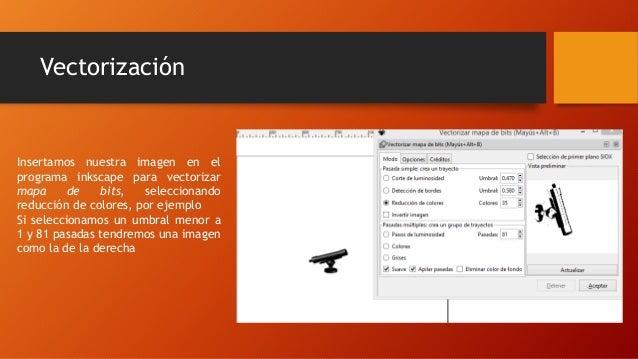 Vectorización  Insertamos nuestra imagen en el  programa inkscape para vectorizar  mapa de bits, seleccionando  reducción ...