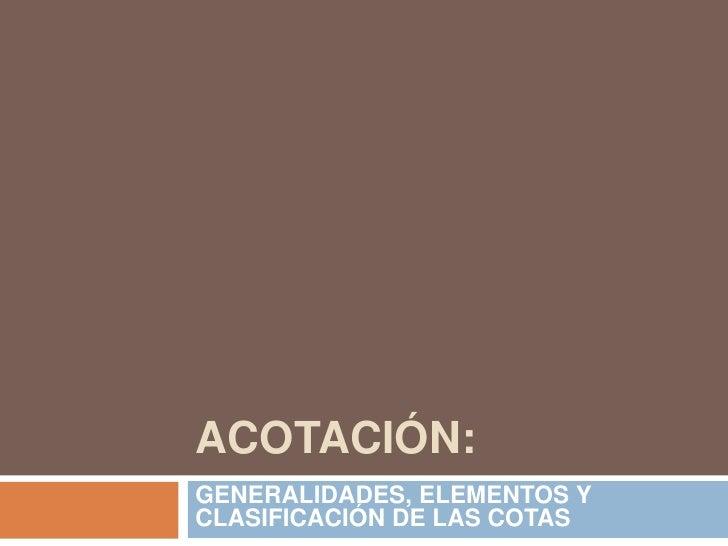 ACOTACIÓN:<br />GENERALIDADES, ELEMENTOS Y CLASIFICACIÓN DE LAS COTAS<br />