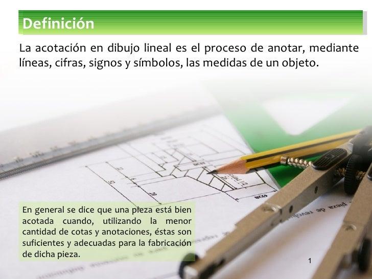 DefiniciónLa acotación en dibujo lineal es el proceso de anotar, mediantelíneas, cifras, signos y símbolos, las medidas de...