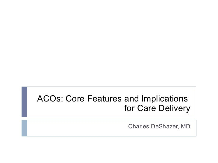 ACOs: Core Features and Implications    for Care Delivery Charles DeShazer, MD