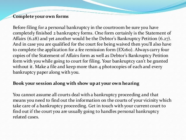 Complete your own forms Before filing for a personal bankruptcy in the courtroom be sure you have completely finished 2 ba...