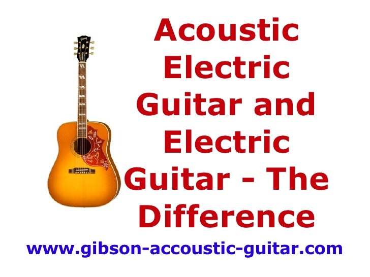 Acoustic Electric Guitar and Electric Guitar -  The Difference www.gibson-accoustic-guitar.com