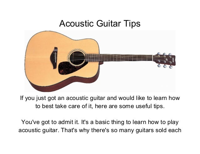 Acoustic Guitar TipsIf you just got an acoustic guitar and would like to learn how      to best take care of it, here are ...