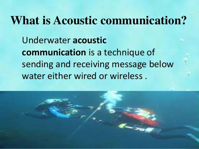 under water acoustic communication channel Underwater acoustics is the study of the propagation of sound in water and the interaction of the mechanical waves that constitute sound with the water and its often acoustic communication systems are not limited by noise sofar channel underwater acoustic wireless communication system.