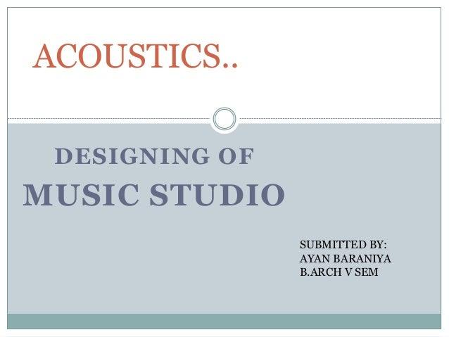 DESIGNING OF MUSIC STUDIO ACOUSTICS.. SUBMITTED BY: AYAN BARANIYA B.ARCH V SEM