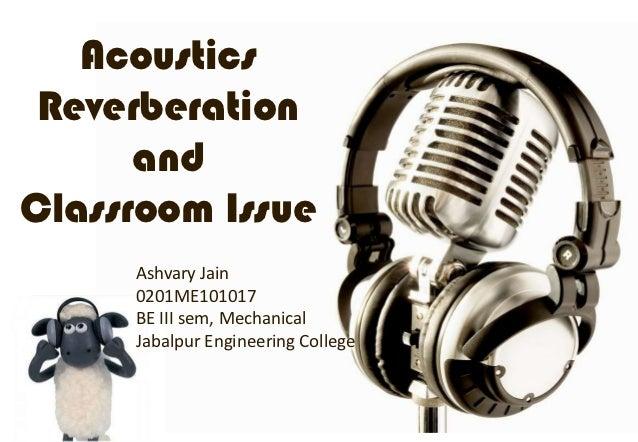 Acoustics Reverberation      andClassroom Issue     Ashvary Jain     0201ME101017     BE III sem, Mechanical     Jabalpur ...