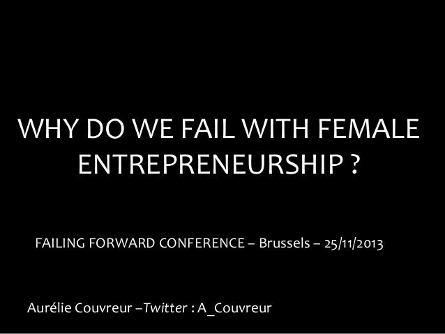 WHY DO WE FAIL WITH FEMALE ENTREPRENEURSHIP ? FAILING FORWARD CONFERENCE – Brussels – 25/11/2013  Aurélie Couvreur –Twitte...